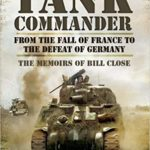 Tank Commander -From the Fall of France to the Defeat of Germany - The Memoirs of Bill Close
